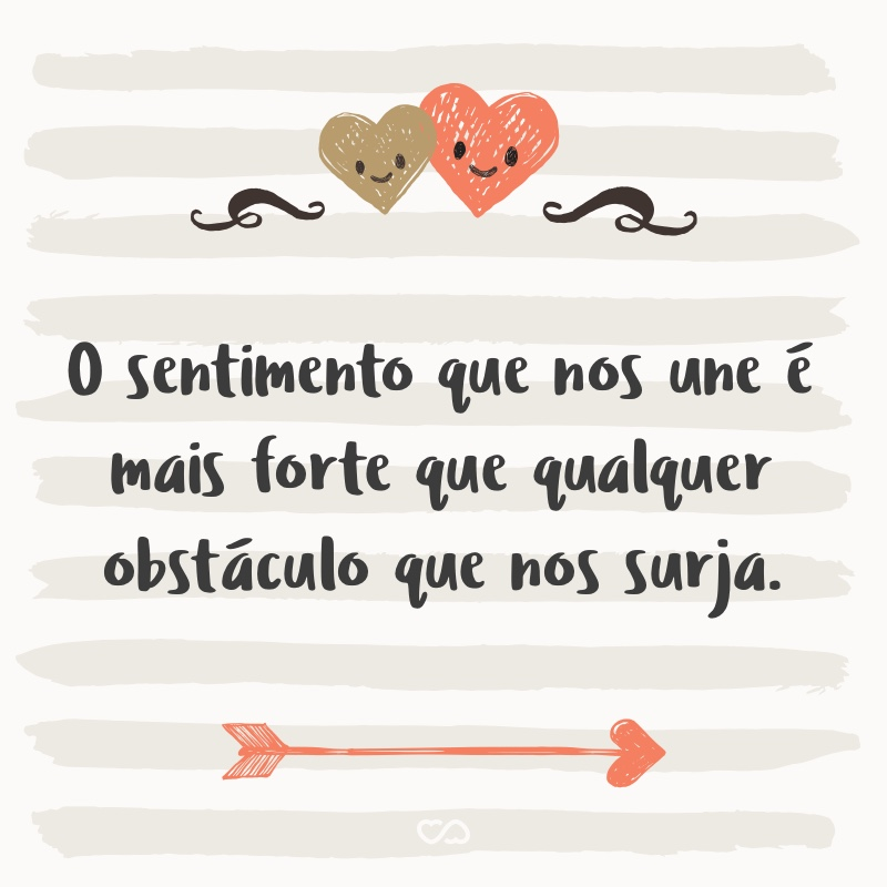 Frase de Amor - O sentimento que nos une é mais forte que qualquer obstáculo que nos surja.