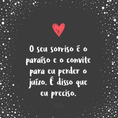 Frase de Amor - O seu sorriso é o paraíso e o convite para eu perder o juízo. É disso que eu preciso.