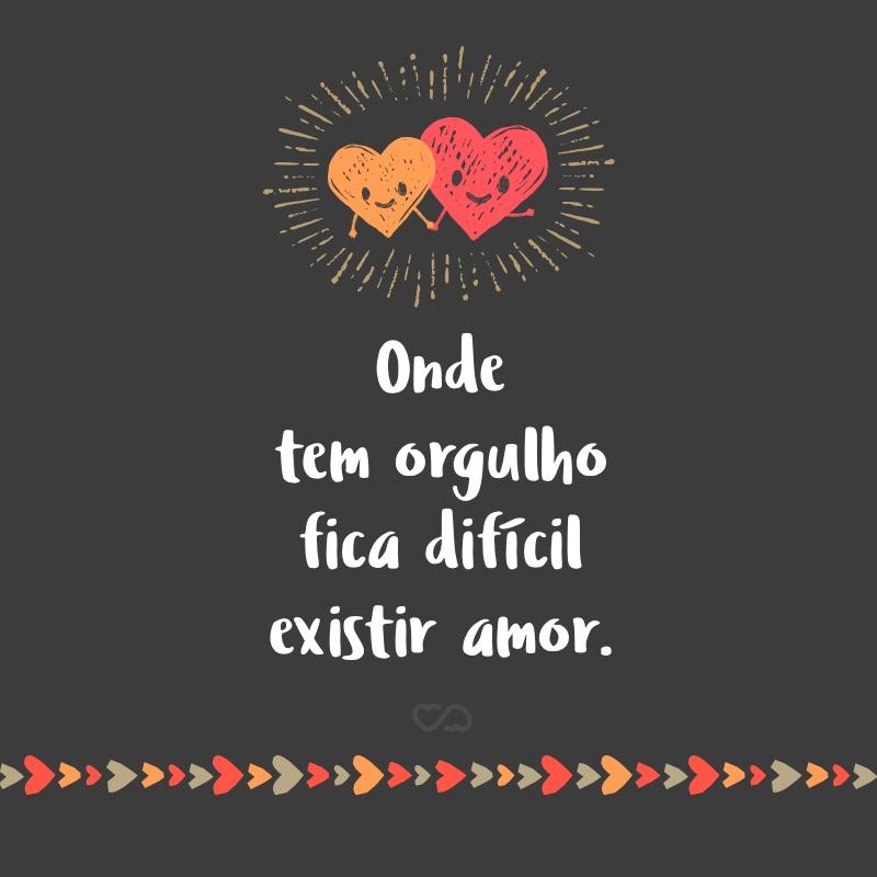 Frase de Amor - Onde tem orgulho fica difícil existir amor.