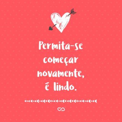 Frase de Amor - Permita-se começar novamente, é lindo.