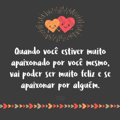 Frase de Amor - Quando você estiver muito apaixonado por você mesmo, vai poder ser muito feliz e se apaixonar por alguém.