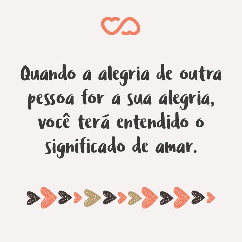 Frase de Amor - Quando a alegria de outra pessoa for a sua alegria, você terá entendido o significado de amar.