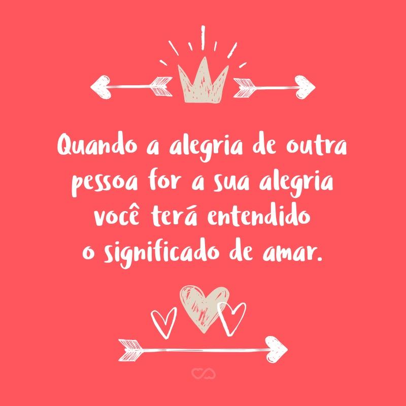 Frase de Amor - Quando a alegria de outra pessoa for a sua alegria você terá entendido o significado de amar.