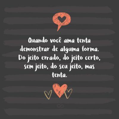 Frase de Amor - Quando você ama tenta demonstrar de alguma forma. Do jeito errado, do jeito certo, sem jeito, do seu jeito, mas tenta.
