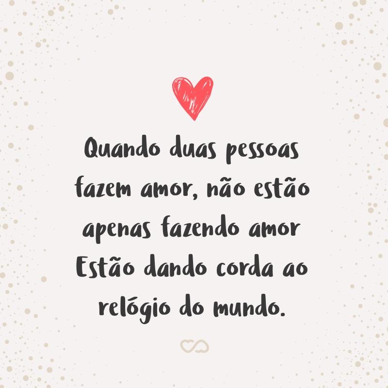 Frase de Amor - Quando duas pessoas fazem amor Não estão apenas fazendo amor Estão dando corda ao relógio do mundo.