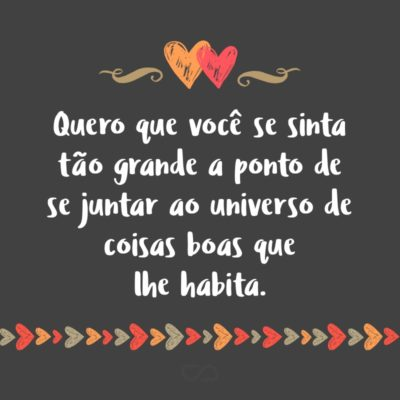 Frase de Amor - Quero que você se sinta tão grande a ponto de se juntar ao universo de coisas boas que lhe habita.