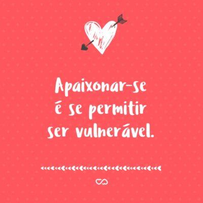 Frase de Amor - Apaixonar-se é se permitir ser vulnerável.