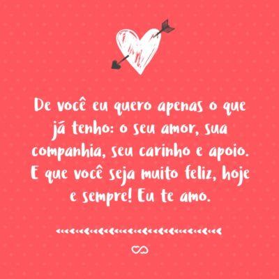 Frase de Amor - De você eu quero apenas o que já tenho: o seu amor, sua companhia, seu carinho e apoio. E que você seja muito feliz, hoje e sempre! Eu te amo.