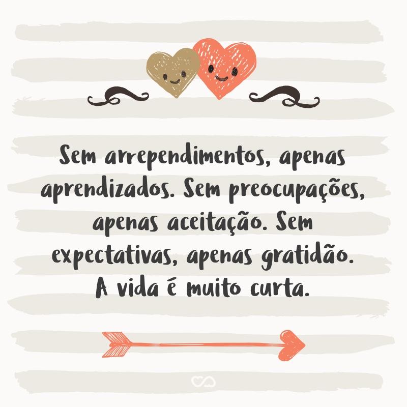 Frase de Amor - Sem arrependimentos, apenas aprendizados. Sem preocupações, apenas aceitação. Sem expectativas, apenas gratidão. A vida é muito curta.