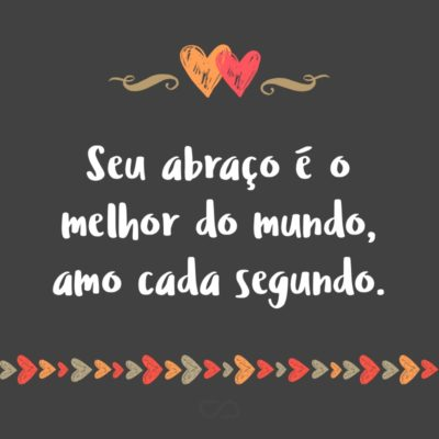 Frase de Amor - Seu abraço é o melhor do mundo, amo cada segundo.