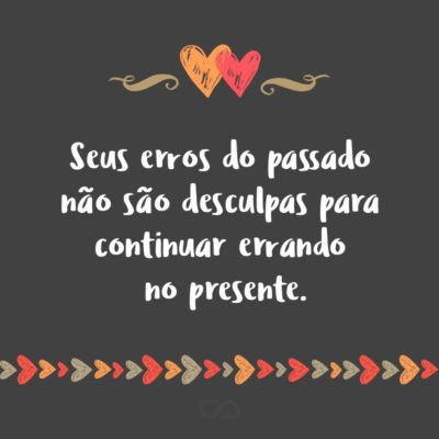 Frase de Amor - Seus erros do passado não são desculpas para continuar errando no presente.