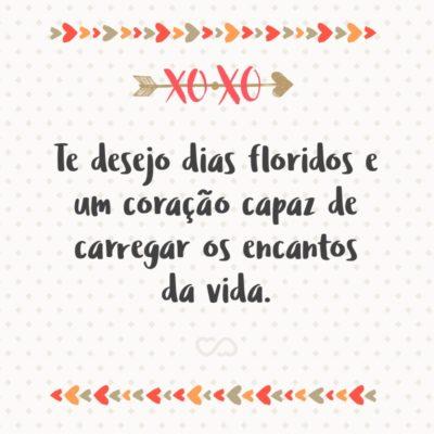 Frase de Amor - Te desejo dias floridos e um coração capaz de carregar os encantos da vida.