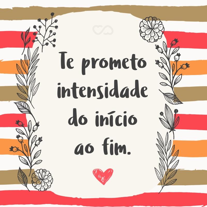 Frase de Amor - Te prometo intensidade do início ao fim.