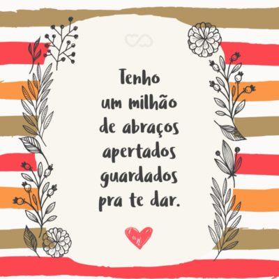 Frase de Amor - Tenho um milhão de abraços apertados guardados pra te dar.