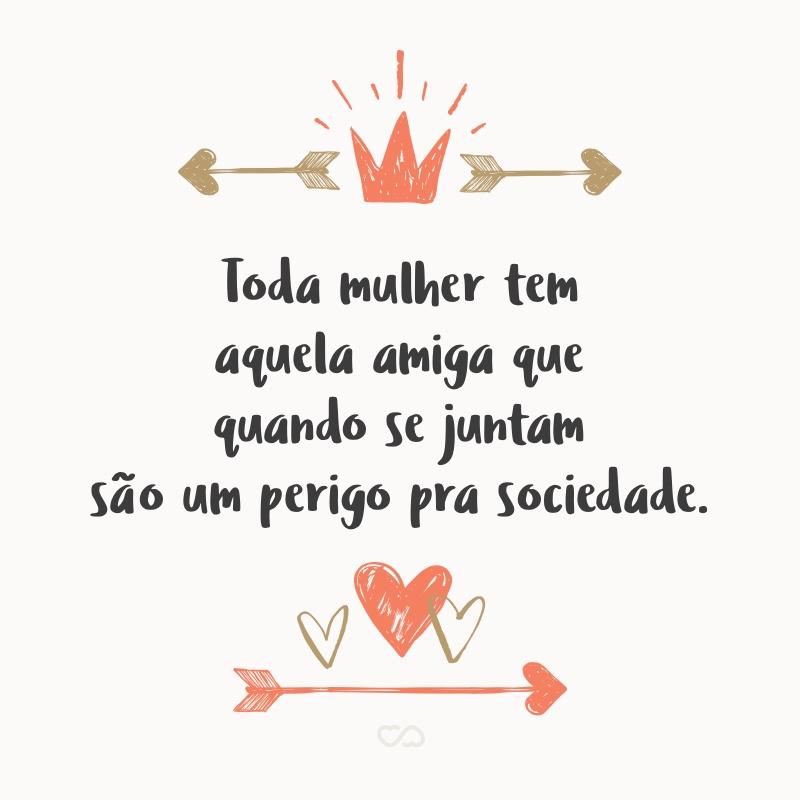 Frase de Amor - Toda mulher tem aquela amiga que quando se juntam são um perigo pra sociedade.