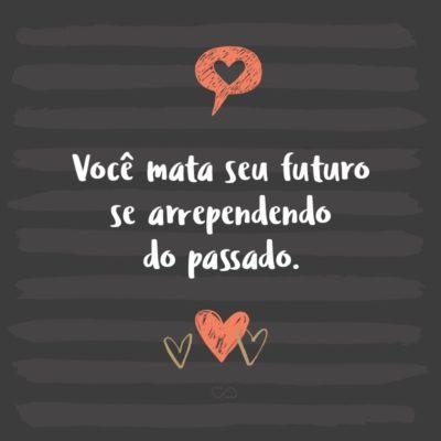Frase de Amor - Você mata seu futuro se arrependendo do passado.
