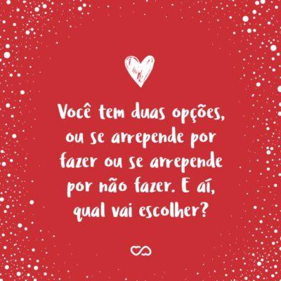 Frase de Amor - Você tem duas opções, ou se arrepende por fazer ou se arrepende por não fazer. E aí, qual vai escolher?