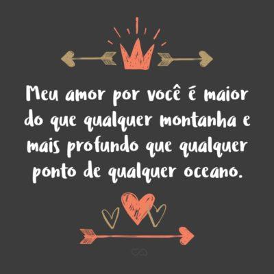 Frase de Amor - Meu amor por você é maior do que qualquer montanha e mais profundo que qualquer ponto de qualquer oceano.