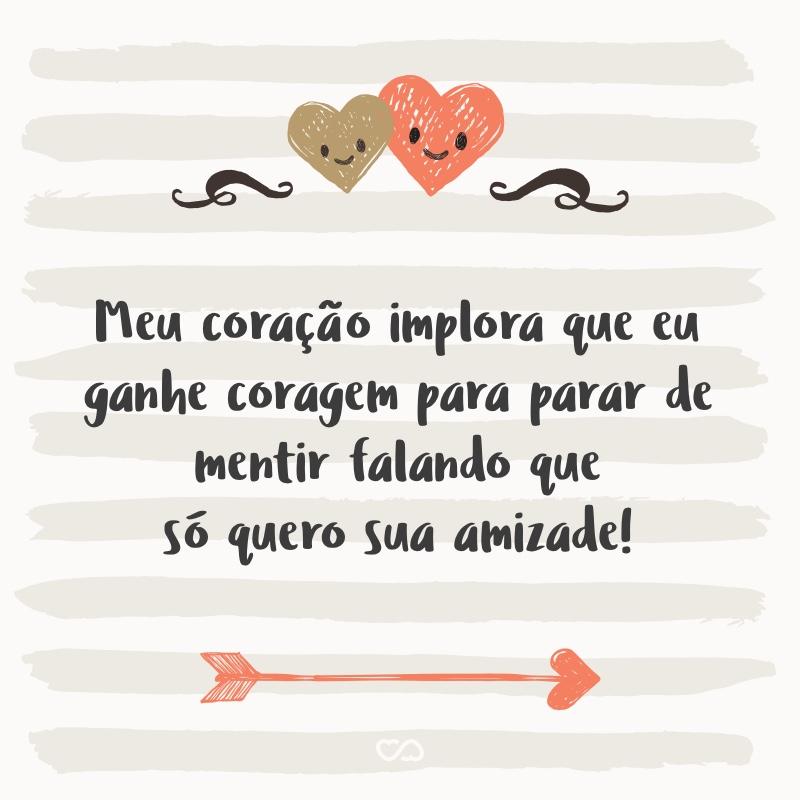Frase de Amor - Meu coração implora que eu ganhe coragem para parar de mentir falando que só quero sua amizade!