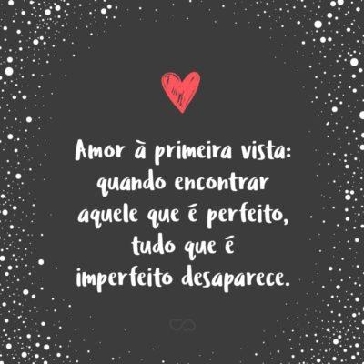 Frase de Amor - Amor à primeira vista: quando encontrar aquele que é perfeito, tudo que é imperfeito desaparece.