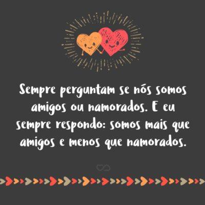 Frase de Amor - Sempre perguntam se nós somos amigos ou namorados. E eu sempre respondo: somos mais que amigos e menos que namorados.