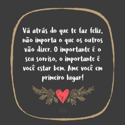 Frase de Amor - Vá atrás do que te faz feliz, não importa o que os outros vão dizer. O importante é o seu sorriso, o importante é você estar bem. Ame você em primeiro lugar!