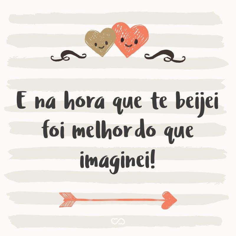 Frase de Amor - E na hora que te beijei foi melhordo que imaginei!