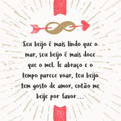 Frase de Amor - Seu beijo é mais lindo que o mar, seu beijo é mais doce que o mel. Te abraço e o tempo parece voar, teu beijo tem gosto de amor, então me beije por favor…