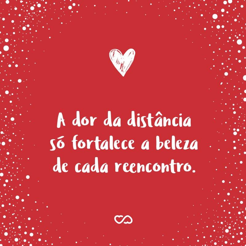 Frase de Amor - A dor da distância só fortalece a beleza de cada reencontro.