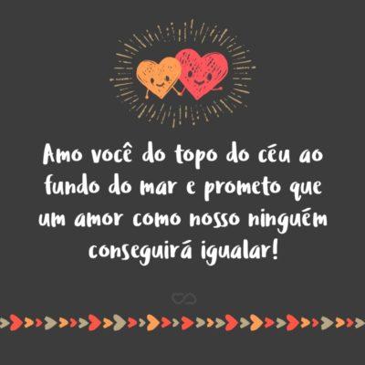 Frase de Amor - Amo você do topo do céu ao fundo do mar e prometo que um amor como nosso ninguém conseguirá igualar!