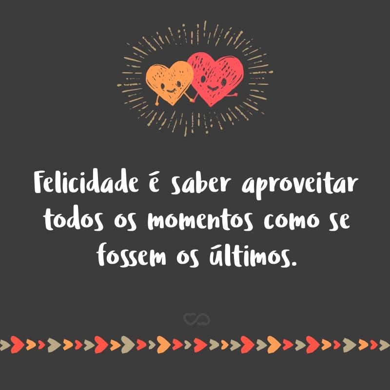 Frase de Amor - Felicidade é saber aproveitar todos os momentos como se fossem os últimos.