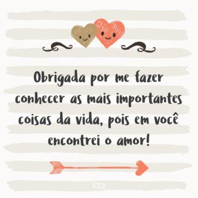 Frase de Amor - Obrigada por me fazer conhecer as mais importantes coisas da vida, pois em você encontrei o amor!