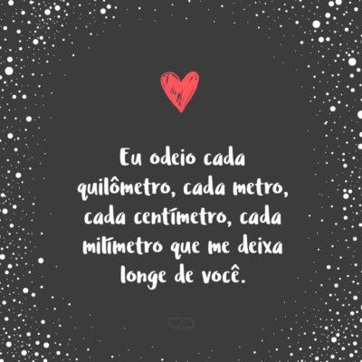 Frase de Amor - Eu odeio cada quilômetro, cada metro, cada centímetro, cada milímetro que me deixa longe de você.