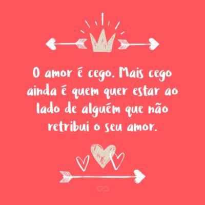 Frase de Amor - O amor é cego. Mais cego ainda é quem quer estar ao lado de alguém que não retribui o seu amor.