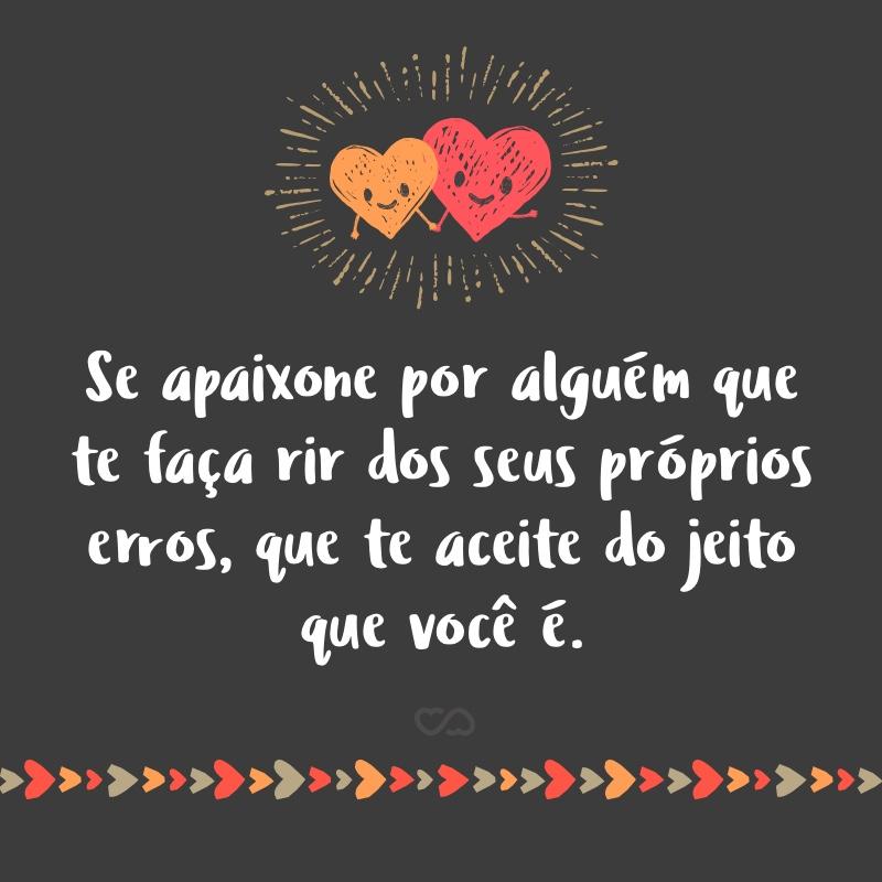 Frase de Amor - Se apaixone por alguém que te faça rir dos seus próprios erros, que te aceite do jeito que você é.