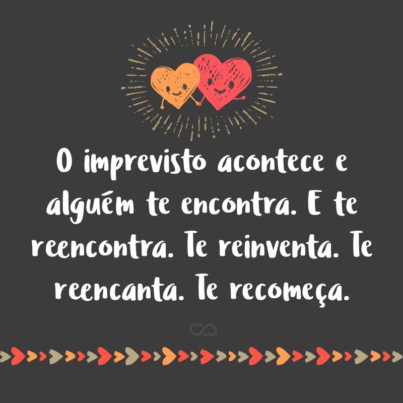 Frase de Amor - O imprevisto acontece e alguém te encontra. E te reencontra. Te reinventa. Te reencanta. Te recomeça.