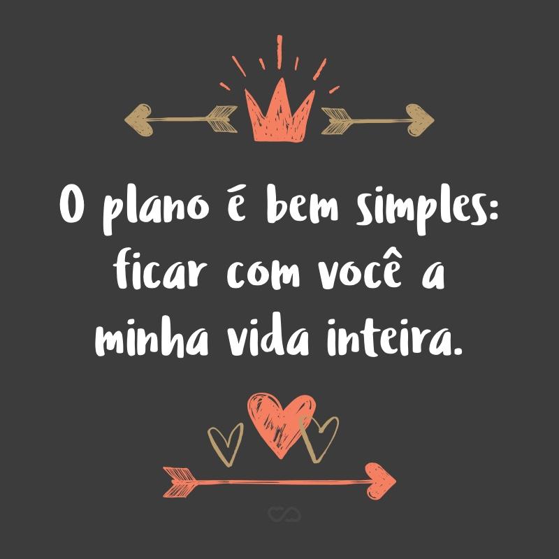 Frase de Amor - O plano é bem simples: ficar com você a minha vida inteira.