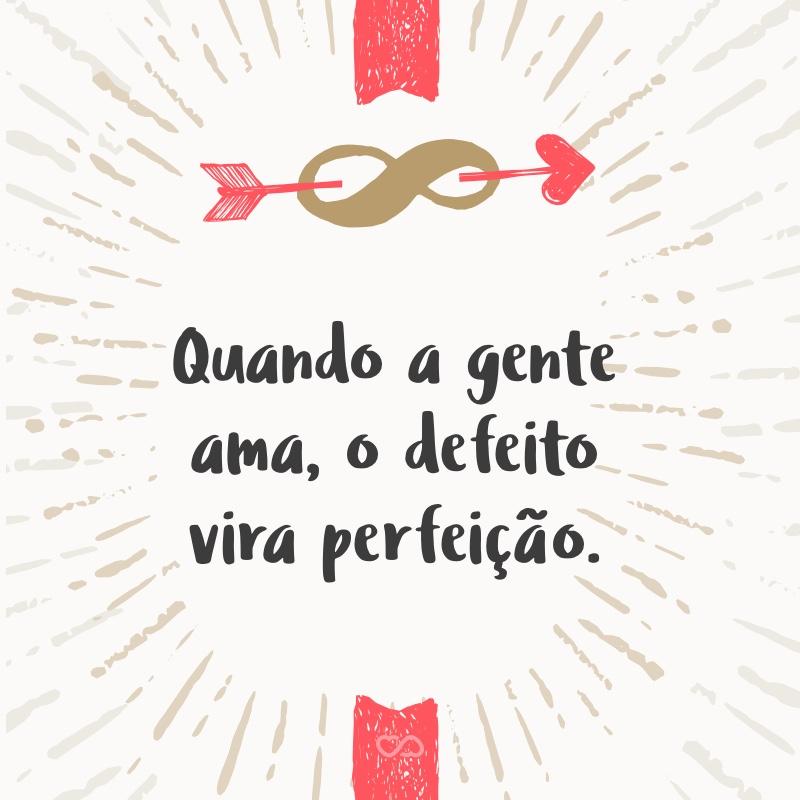 Frase de Amor - Quando a gente ama, o defeito vira perfeição.