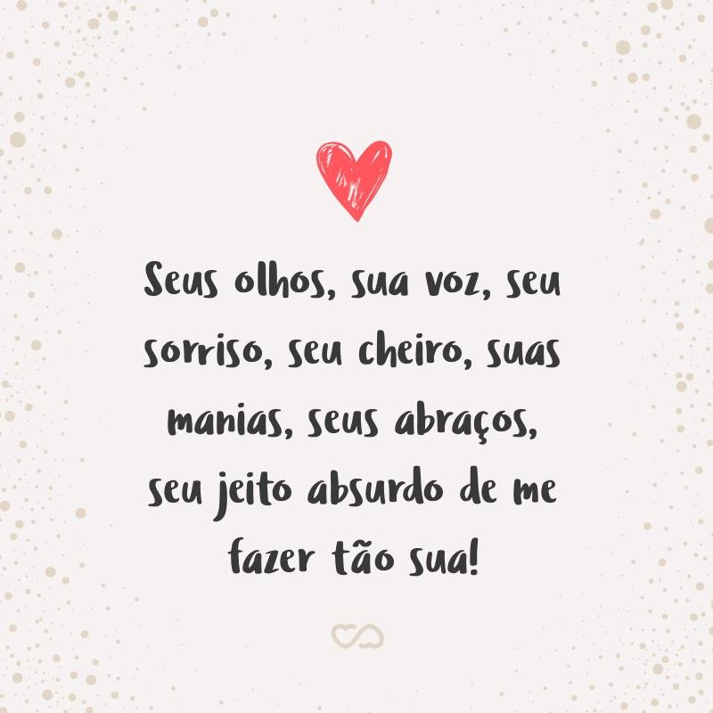 Frase de Amor - Seus olhos, sua voz, seu sorriso, seu cheiro, suas manias, seus abraços, seu jeito absurdo de me fazer tão sua!