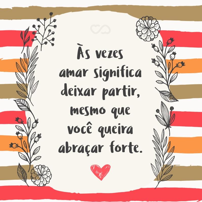 Frase de Amor - Às vezes amar significa deixar partir, mesmo que você queira abraçar forte.