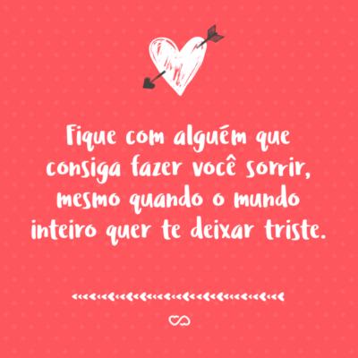 Frase de Amor - Fique com alguém que consiga fazer você sorrir, mesmo quando o mundo inteiro quer te deixar triste.