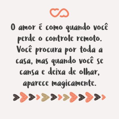 O amor é como quando você perde o controle remoto. Você procura por toda a casa, mas quando você se cansa e deixa de olhar, aparece magicamente.