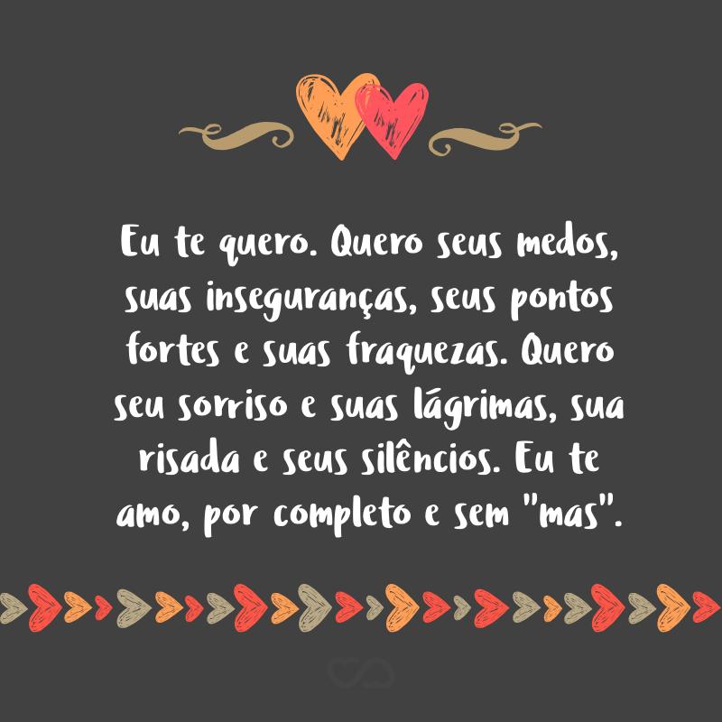 """Frase de Amor - Eu te quero. Quero seus medos, suas inseguranças, seus pontos fortes e suas fraquezas. Quero seu sorriso e suas lágrimas, sua risada e seus silêncios. Eu te amo, por completo e sem """"mas""""."""