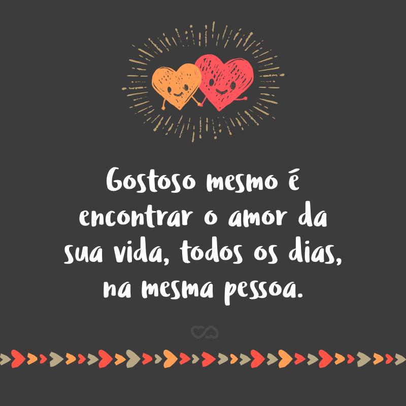 Frase de Amor - Gostoso mesmo é encontrar o amor da sua vida, todos os dias, na mesma pessoa.