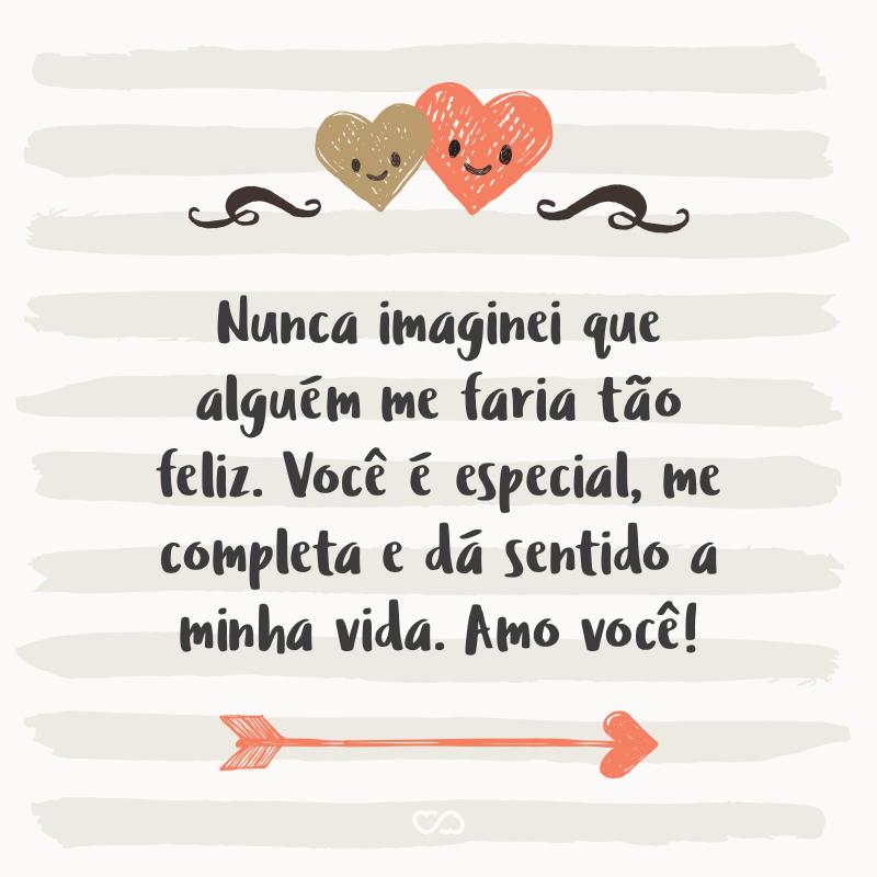Frase de Amor - Nunca imaginei que alguém me faria tão feliz. Você é especial, me completa e dá sentido a minha vida. Amo você!