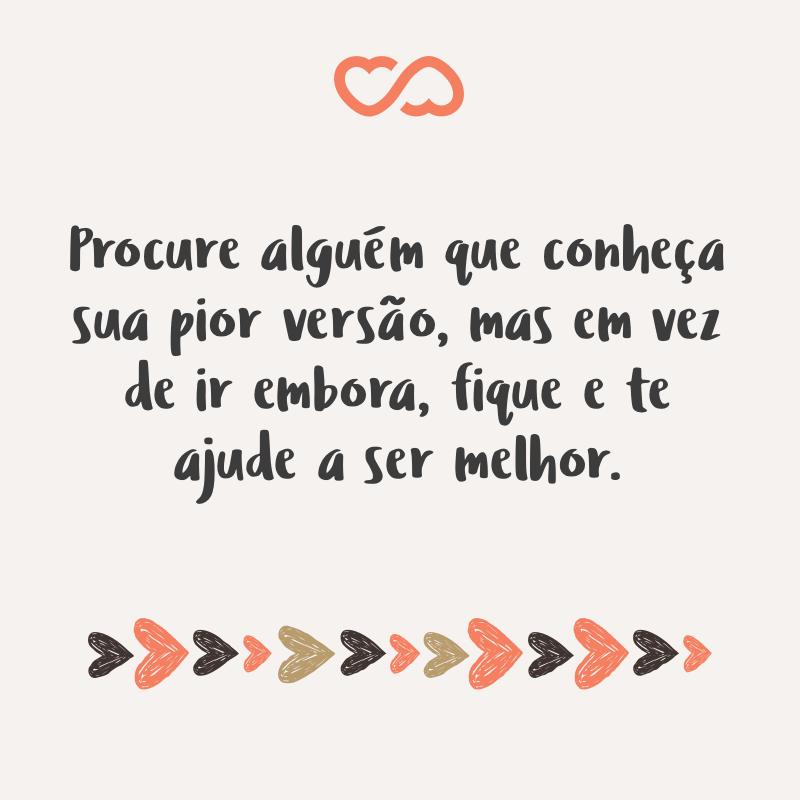 Frase de Amor - Procure alguém que conheça sua pior versão, mas em vez de ir embora, fique e te ajude a ser melhor.