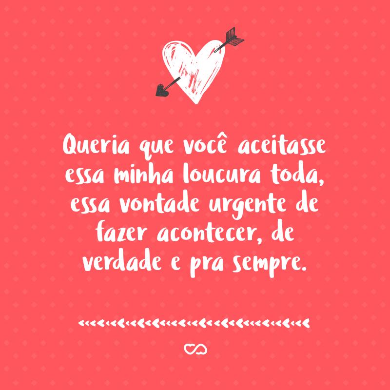 Frase de Amor - Queria que você aceitasse essa minha loucura toda, essa vontade urgente de fazer acontecer, de verdade e pra sempre.