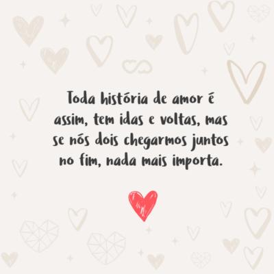 Frase de Amor - Toda história de amor é assim, tem idas e voltas, mas se nós dois chegarmos juntos no fim, nada mais importa.