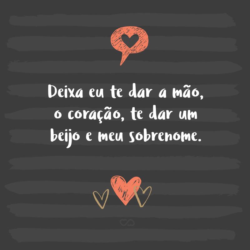 Frase de Amor - Deixa eu te dar a mão, o coração, te dar um beijo e meu sobrenome.