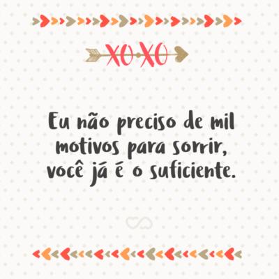 Frase de Amor - Eu não preciso de mil motivos para sorrir, você já é o suficiente.